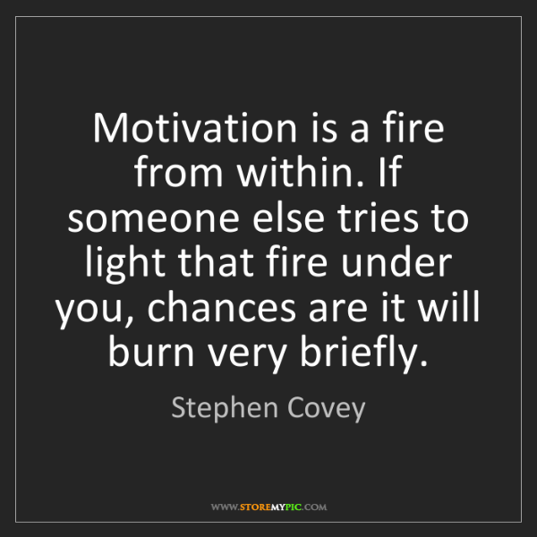 Stephen Covey: Motivation is a fire from within. If someone else tries...