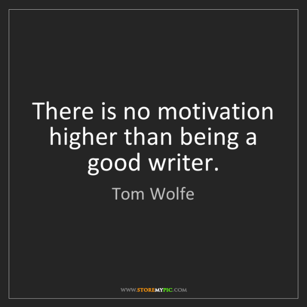 Tom Wolfe: There is no motivation higher than being a good writer.