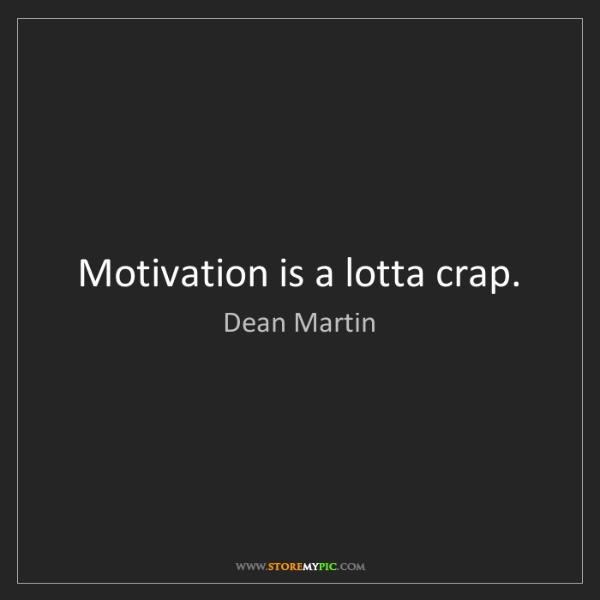 Dean Martin: Motivation is a lotta crap.