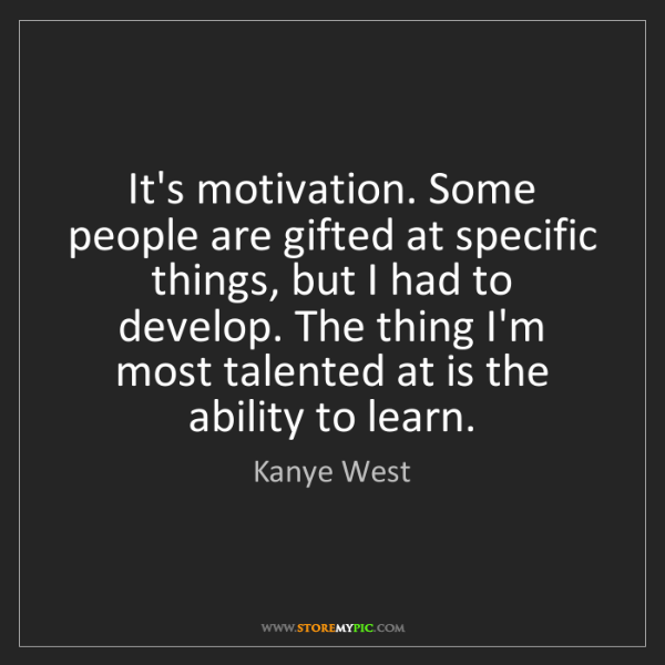 Kanye West: It's motivation. Some people are gifted at specific things,...