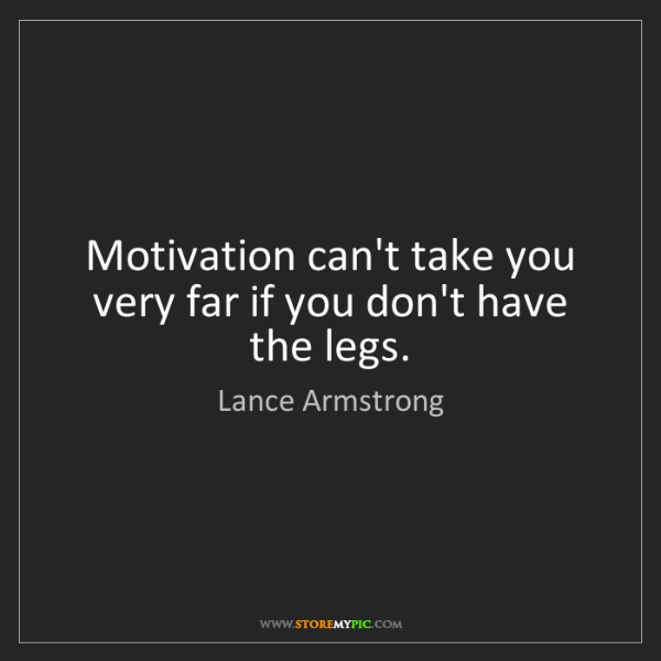 Lance Armstrong: Motivation can't take you very far if you don't have...