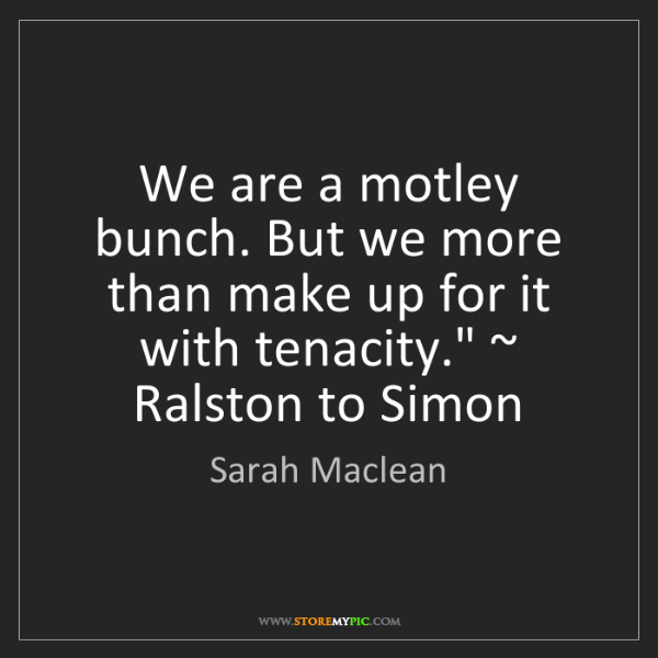 Sarah Maclean: We are a motley bunch. But we more than make up for it...