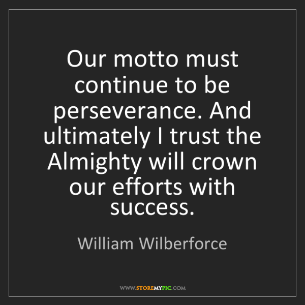 William Wilberforce: Our motto must continue to be perseverance. And ultimately...