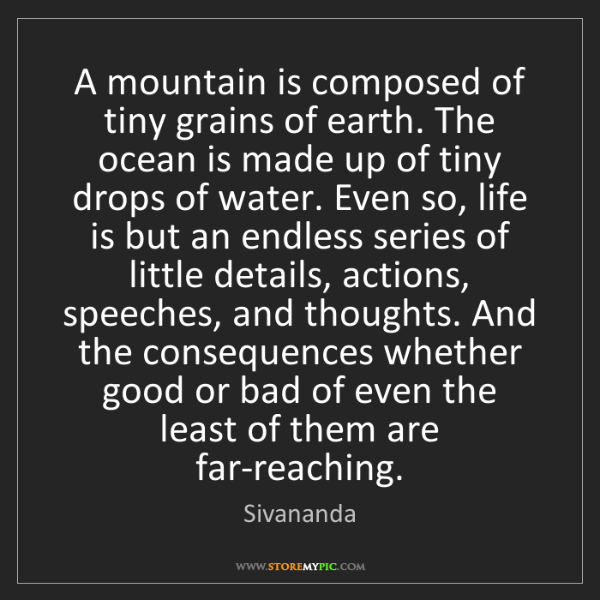 Sivananda: A mountain is composed of tiny grains of earth. The ocean...