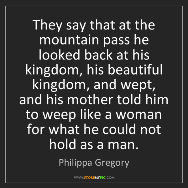 Philippa Gregory: They say that at the mountain pass he looked back at...