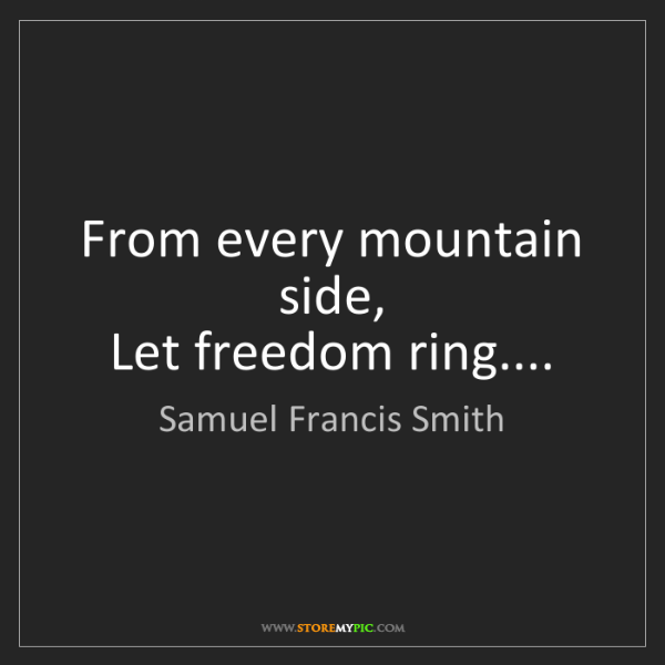 Samuel Francis Smith: From every mountain side,   Let freedom ring....