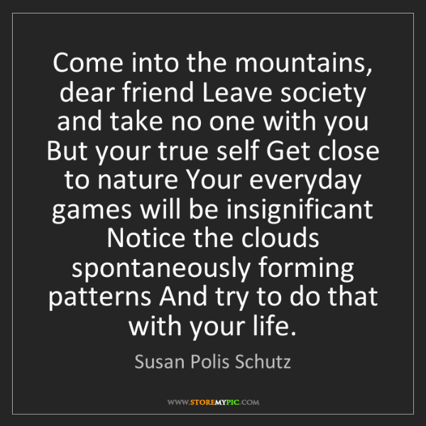 Susan Polis Schutz: Come into the mountains, dear friend Leave society and...