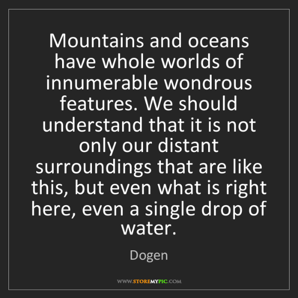 Dogen: Mountains and oceans have whole worlds of innumerable...