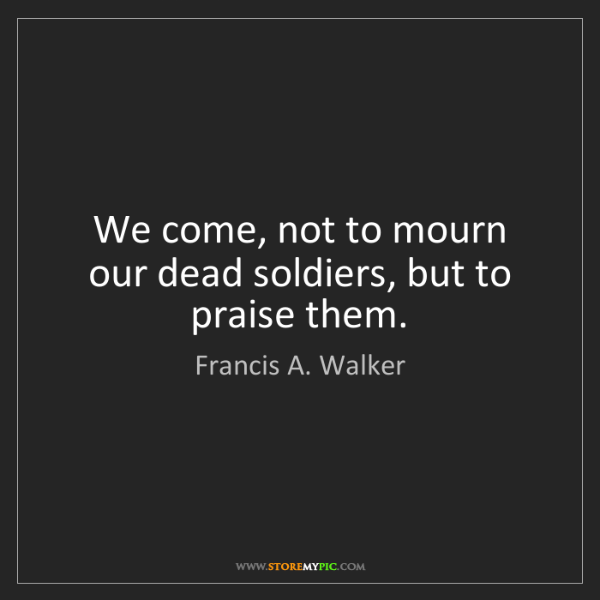 Francis A. Walker: We come, not to mourn our dead soldiers, but to praise...