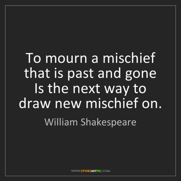 William Shakespeare: To mourn a mischief that is past and gone Is the next...