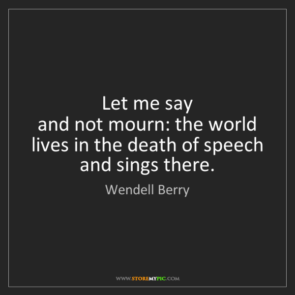 Wendell Berry: Let me say   and not mourn: the world   lives in the...