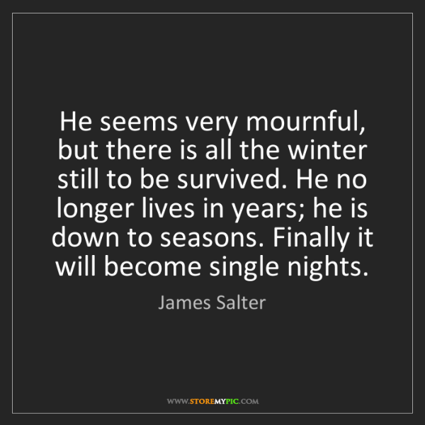 James Salter: He seems very mournful, but there is all the winter still...