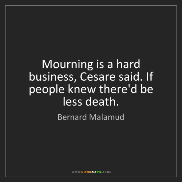 Bernard Malamud: Mourning is a hard business, Cesare said. If people knew...