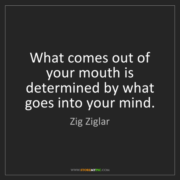 Zig Ziglar: What comes out of your mouth is determined by what goes...