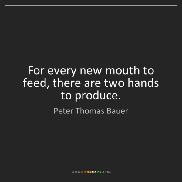Peter Thomas Bauer: For every new mouth to feed, there are two hands to produce.
