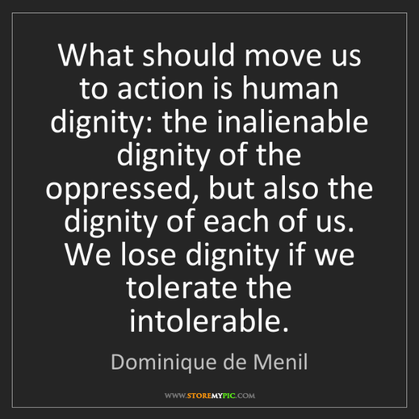 Dominique de Menil: What should move us to action is human dignity: the inalienable...