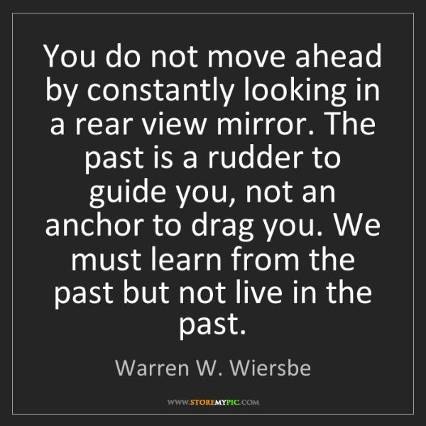 Warren W. Wiersbe: You do not move ahead by constantly looking in a rear...