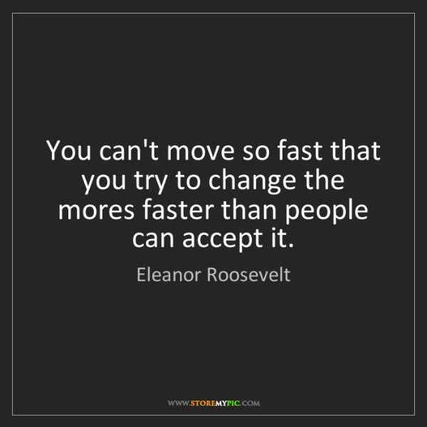 Eleanor Roosevelt: You can't move so fast that you try to change the mores...