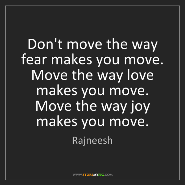 Rajneesh: Don't move the way fear makes you move. Move the way...