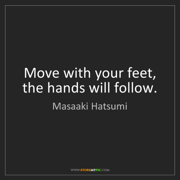 Masaaki Hatsumi: Move with your feet, the hands will follow.