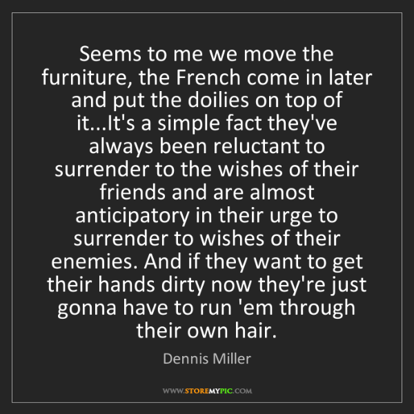 Dennis Miller: Seems to me we move the furniture, the French come in...