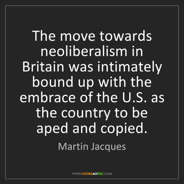 Martin Jacques: The move towards neoliberalism in Britain was intimately...