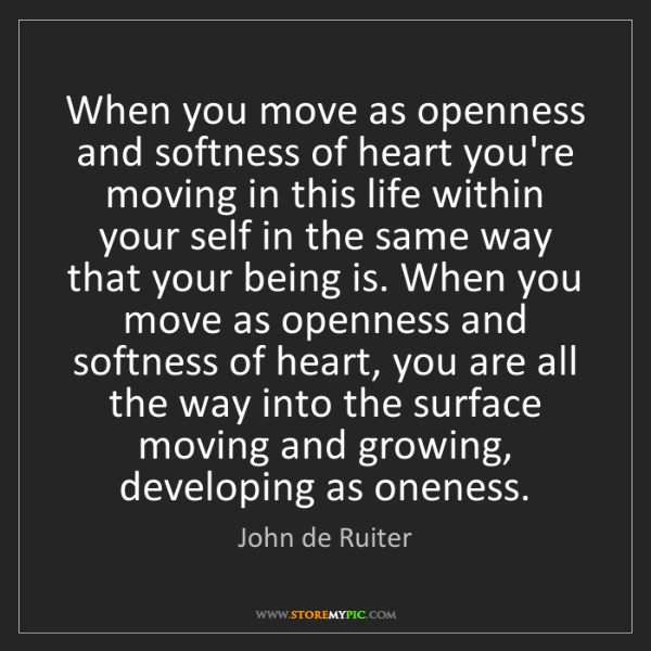 John de Ruiter: When you move as openness and softness of heart you're...