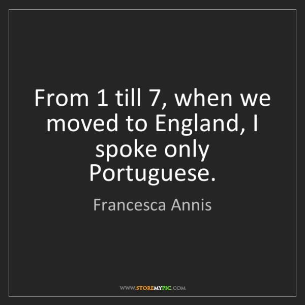 Francesca Annis: From 1 till 7, when we moved to England, I spoke only...