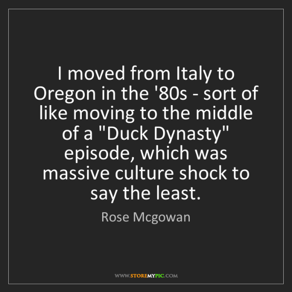 Rose Mcgowan: I moved from Italy to Oregon in the '80s - sort of like...