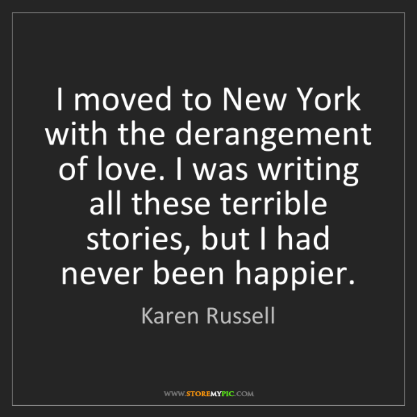 Karen Russell: I moved to New York with the derangement of love. I was...