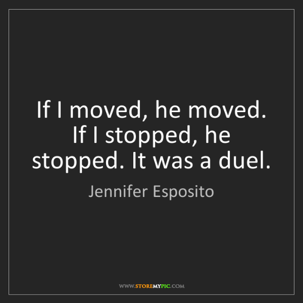 Jennifer Esposito: If I moved, he moved. If I stopped, he stopped. It was...