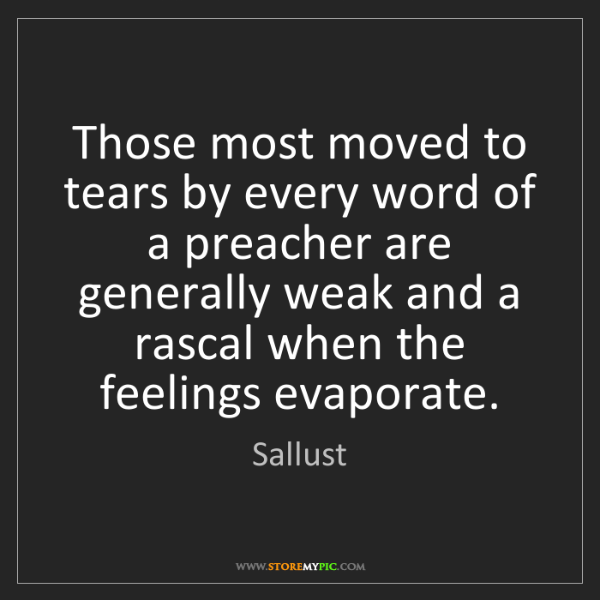 Sallust: Those most moved to tears by every word of a preacher...