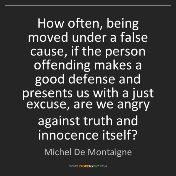 Michel De Montaigne: How often, being moved under a false cause, if the person...