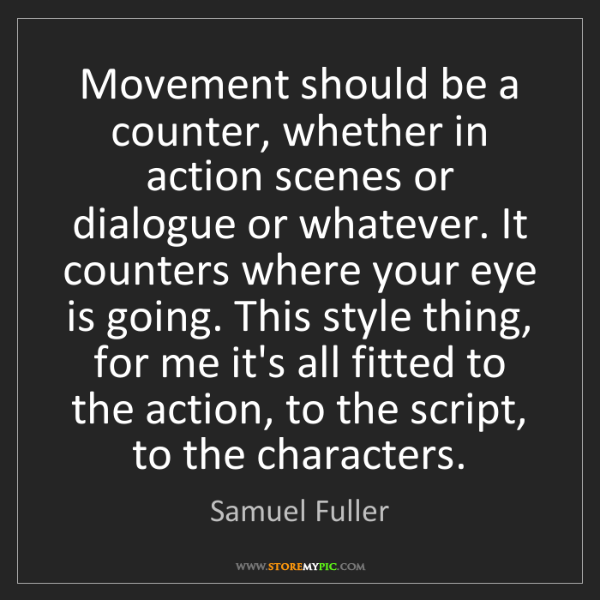Samuel Fuller: Movement should be a counter, whether in action scenes...