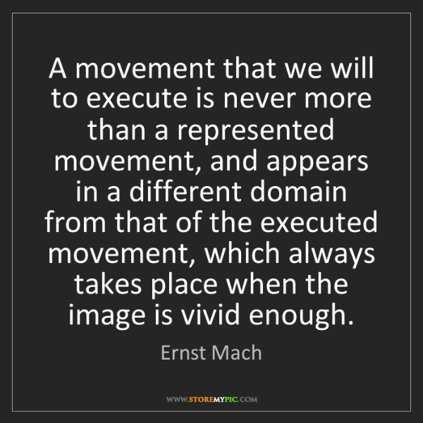 Ernst Mach: A movement that we will to execute is never more than...