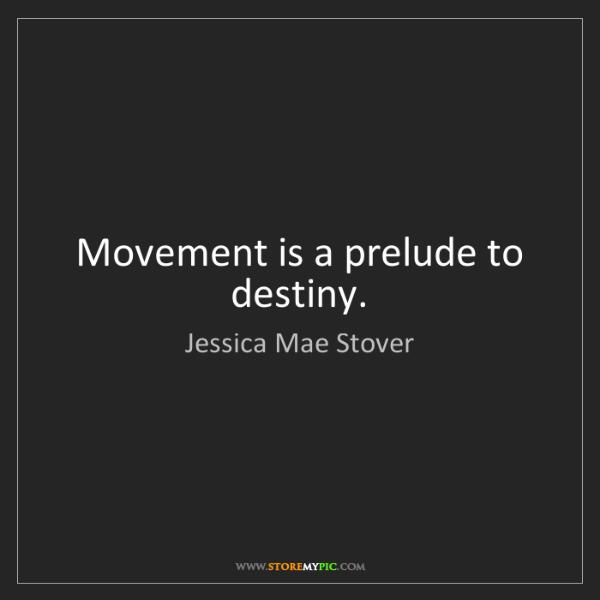 Jessica Mae Stover: Movement is a prelude to destiny.
