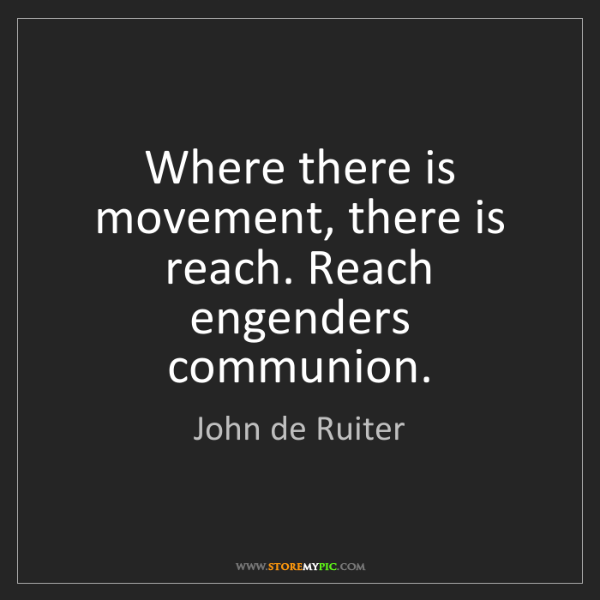 John de Ruiter: Where there is movement, there is reach. Reach engenders...