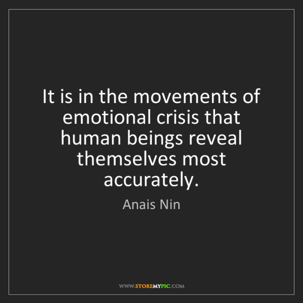 Anais Nin: It is in the movements of emotional crisis that human...
