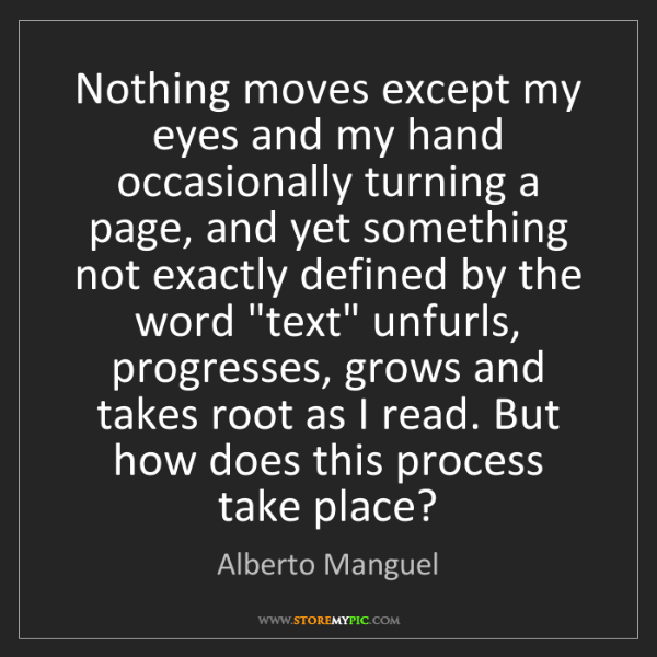 Alberto Manguel: Nothing moves except my eyes and my hand occasionally...