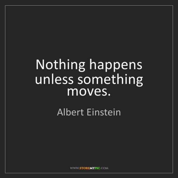 Albert Einstein: Nothing happens unless something moves.