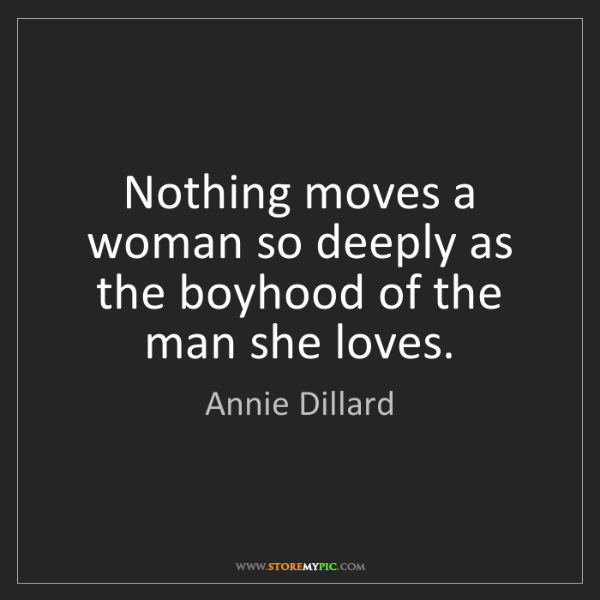 Annie Dillard: Nothing moves a woman so deeply as the boyhood of the...