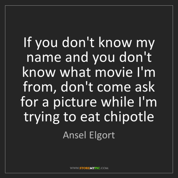 Ansel Elgort: If you don't know my name and you don't know what movie...