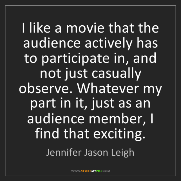 Jennifer Jason Leigh: I like a movie that the audience actively has to participate...