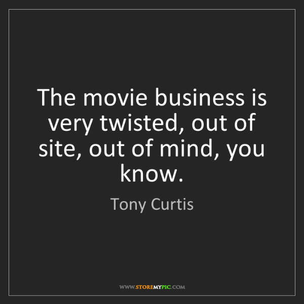 Tony Curtis: The movie business is very twisted, out of site, out...