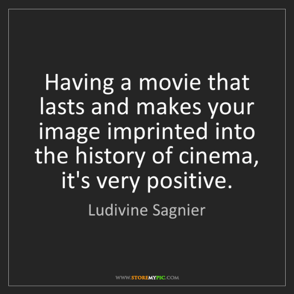 Ludivine Sagnier: Having a movie that lasts and makes your image imprinted...