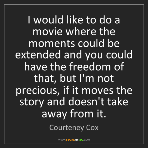 Courteney Cox: I would like to do a movie where the moments could be...