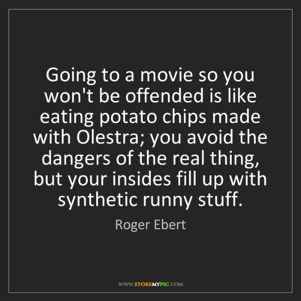 Roger Ebert: Going to a movie so you won't be offended is like eating...