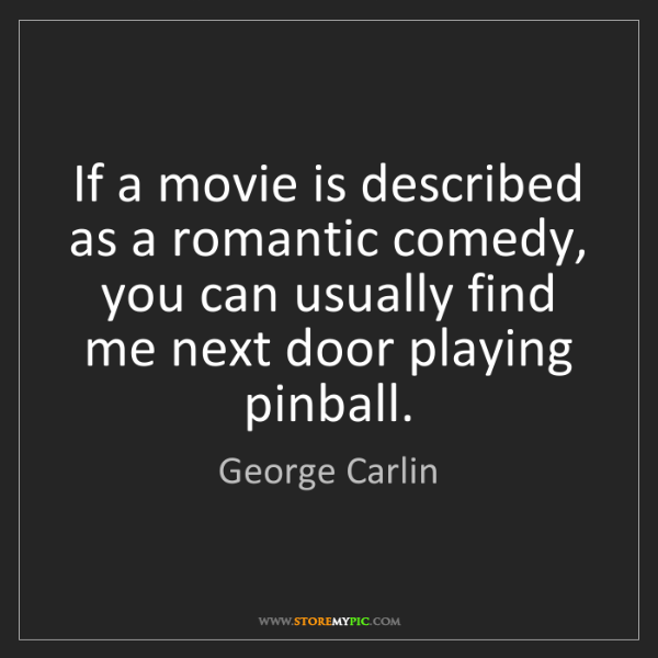 George Carlin: If a movie is described as a romantic comedy, you can...