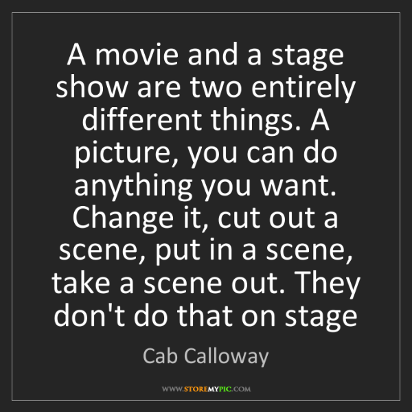 Cab Calloway: A movie and a stage show are two entirely different things....