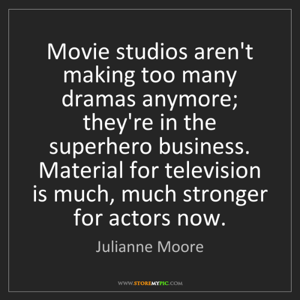 Julianne Moore: Movie studios aren't making too many dramas anymore;...